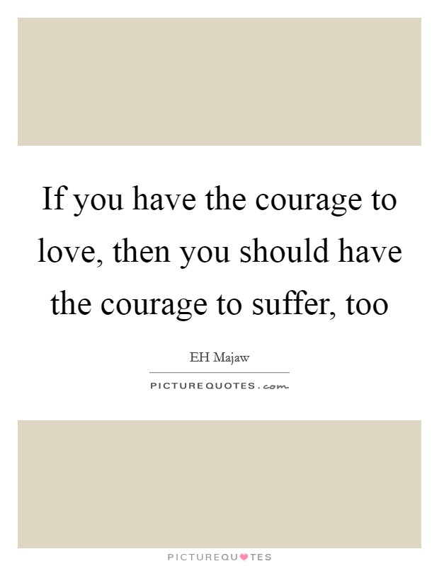 If you have the courage to love, then you should have the courage to suffer, too Picture Quote #1