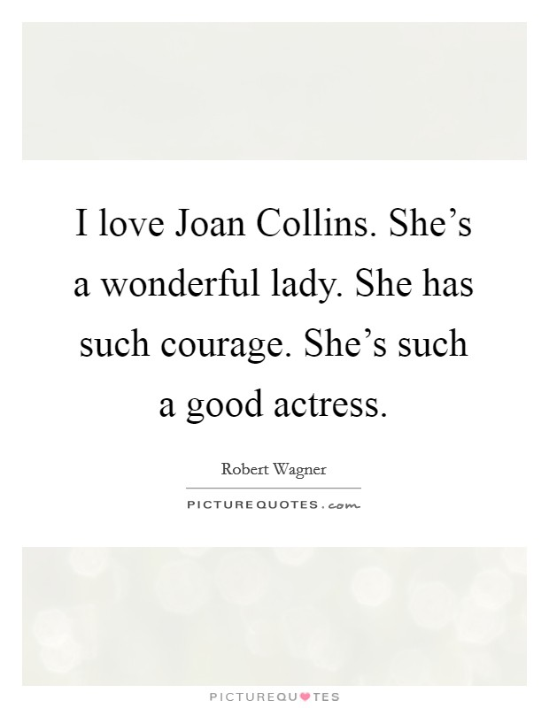 I love Joan Collins. She's a wonderful lady. She has such courage. She's such a good actress. Picture Quote #1