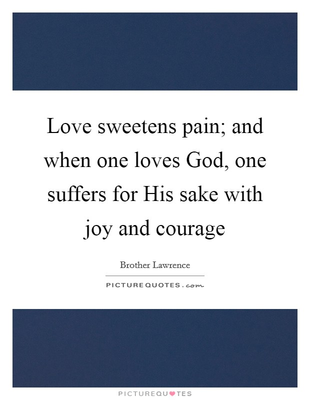 Love sweetens pain; and when one loves God, one suffers for His sake with joy and courage Picture Quote #1