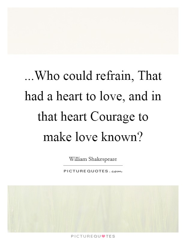 ...Who could refrain, That had a heart to love, and in that heart Courage to make love known? Picture Quote #1