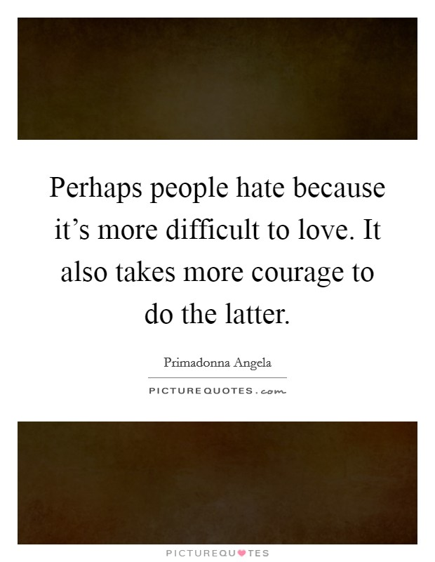 Perhaps people hate because it's more difficult to love. It also takes more courage to do the latter. Picture Quote #1