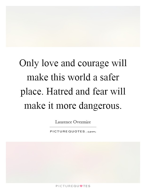 Only love and courage will make this world a safer place. Hatred and fear will make it more dangerous Picture Quote #1