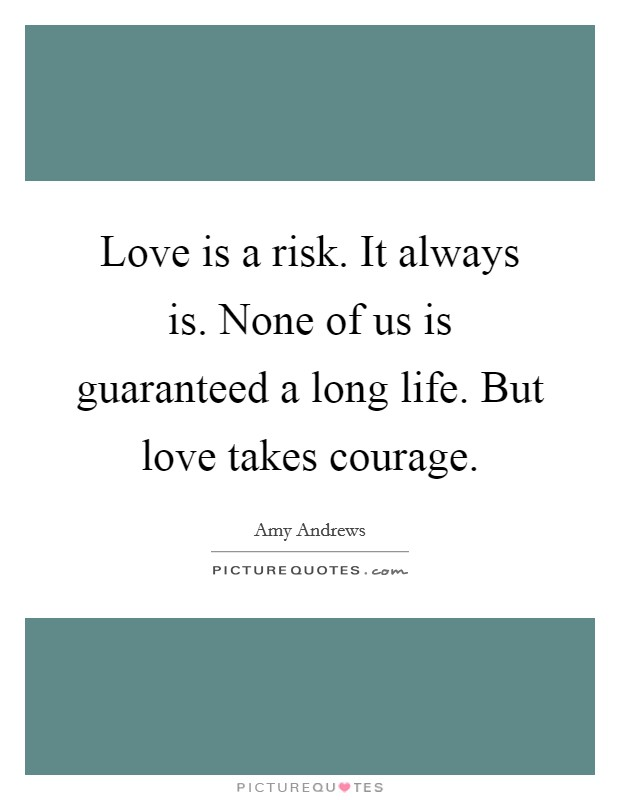 Love is a risk. It always is. None of us is guaranteed a long life. But love takes courage Picture Quote #1