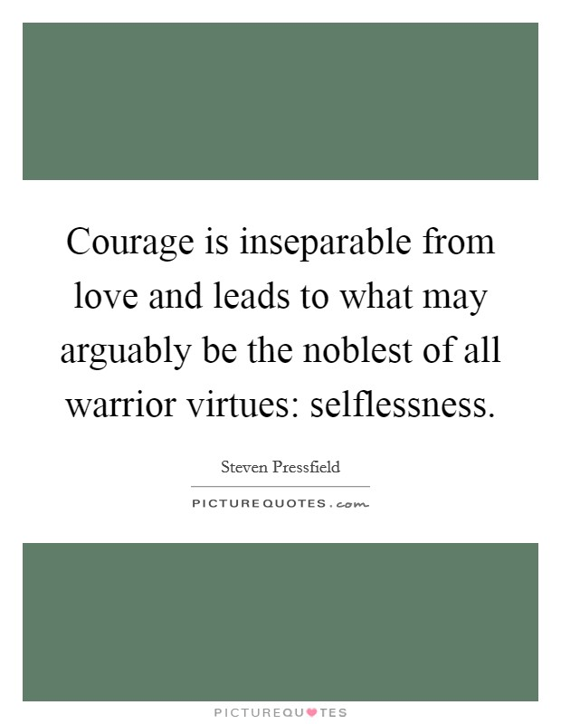 Courage is inseparable from love and leads to what may arguably be the noblest of all warrior virtues: selflessness Picture Quote #1