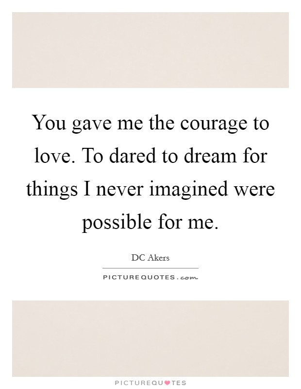 You gave me the courage to love. To dared to dream for things I never imagined were possible for me Picture Quote #1