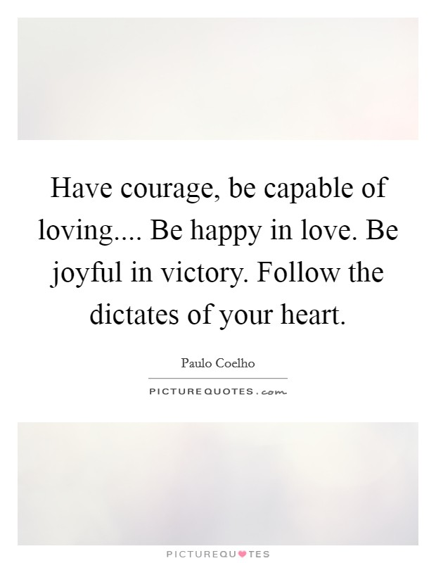 Have courage, be capable of loving.... Be happy in love. Be joyful in victory. Follow the dictates of your heart Picture Quote #1