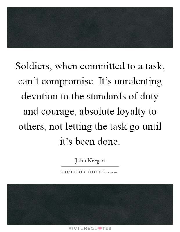 Soldiers, when committed to a task, can't compromise. It's unrelenting devotion to the standards of duty and courage, absolute loyalty to others, not letting the task go until it's been done Picture Quote #1