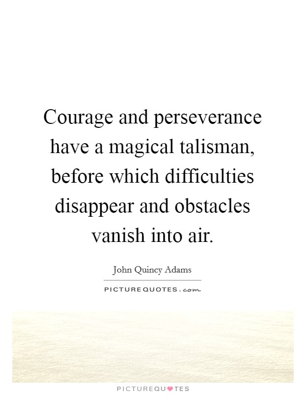 Courage and perseverance have a magical talisman, before which difficulties disappear and obstacles vanish into air Picture Quote #1