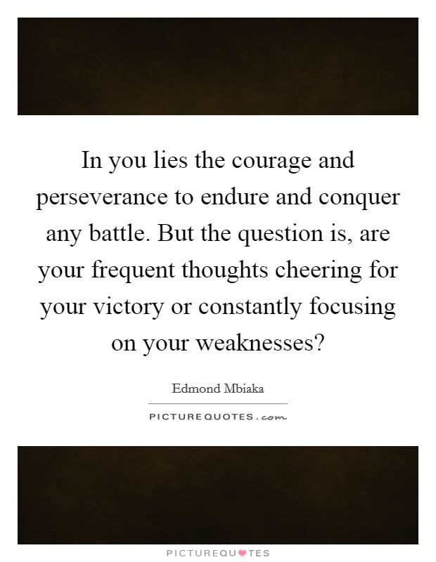 In you lies the courage and perseverance to endure and conquer any battle. But the question is, are your frequent thoughts cheering for your victory or constantly focusing on your weaknesses? Picture Quote #1