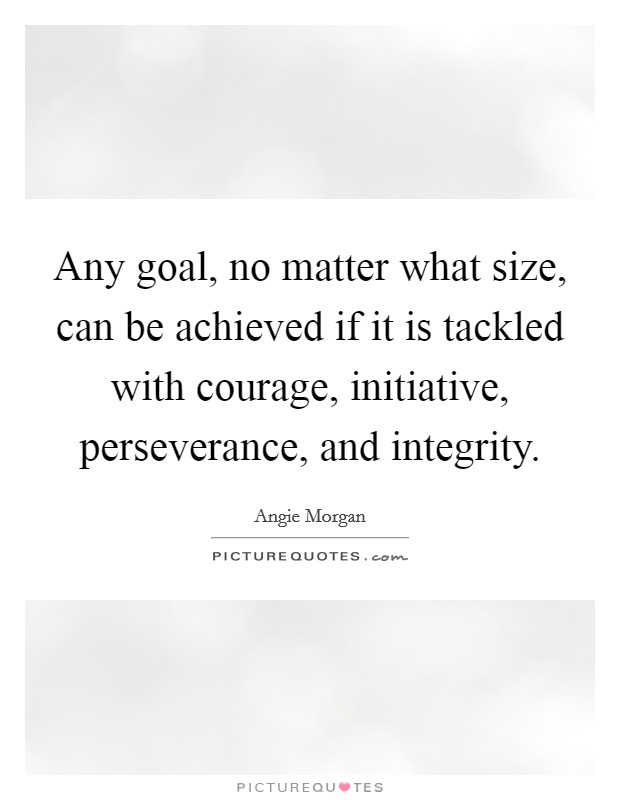Any goal, no matter what size, can be achieved if it is tackled with courage, initiative, perseverance, and integrity Picture Quote #1