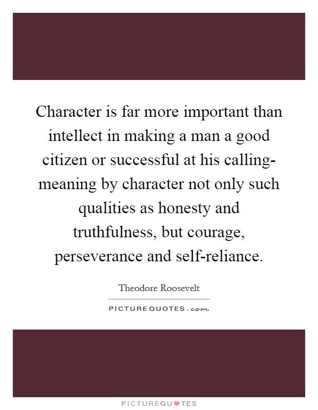 Character is far more important than intellect in making a man a good citizen or successful at his calling- meaning by character not only such qualities as honesty and truthfulness, but courage, perseverance and self-reliance Picture Quote #1