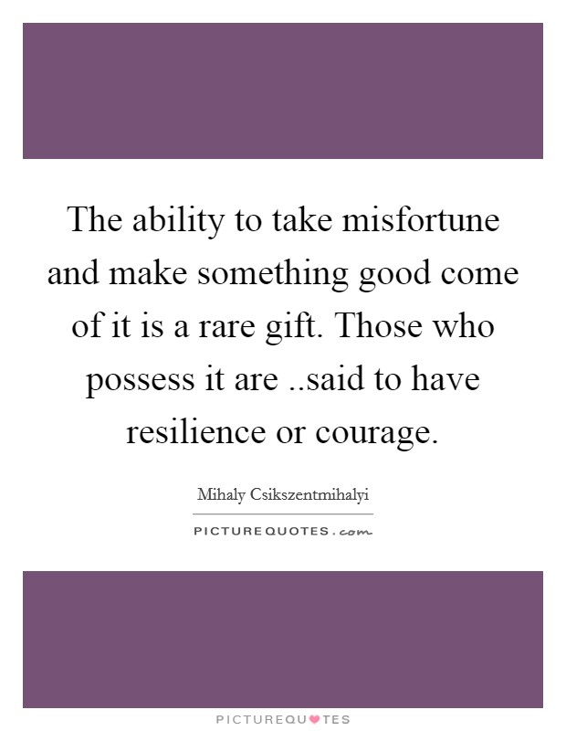 The ability to take misfortune and make something good come of it is a rare gift. Those who possess it are ..said to have resilience or courage Picture Quote #1