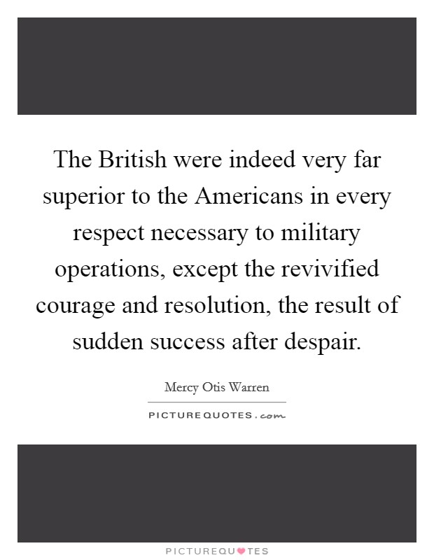 The British were indeed very far superior to the Americans in every respect necessary to military operations, except the revivified courage and resolution, the result of sudden success after despair Picture Quote #1