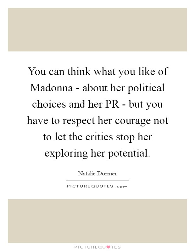 You can think what you like of Madonna - about her political choices and her PR - but you have to respect her courage not to let the critics stop her exploring her potential Picture Quote #1