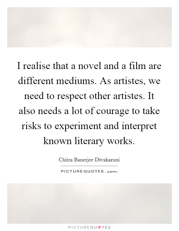 I realise that a novel and a film are different mediums. As artistes, we need to respect other artistes. It also needs a lot of courage to take risks to experiment and interpret known literary works Picture Quote #1