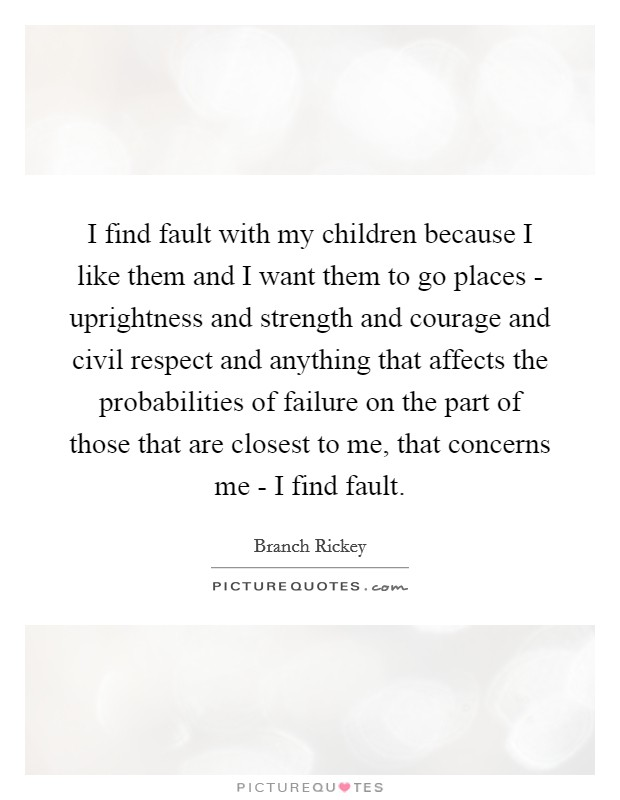 I find fault with my children because I like them and I want them to go places - uprightness and strength and courage and civil respect and anything that affects the probabilities of failure on the part of those that are closest to me, that concerns me - I find fault Picture Quote #1