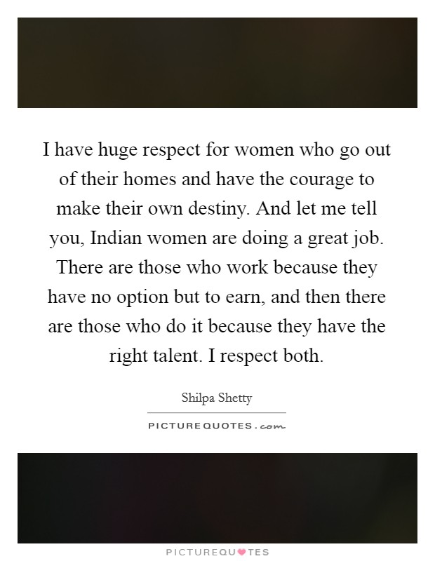 I have huge respect for women who go out of their homes and have the courage to make their own destiny. And let me tell you, Indian women are doing a great job. There are those who work because they have no option but to earn, and then there are those who do it because they have the right talent. I respect both Picture Quote #1