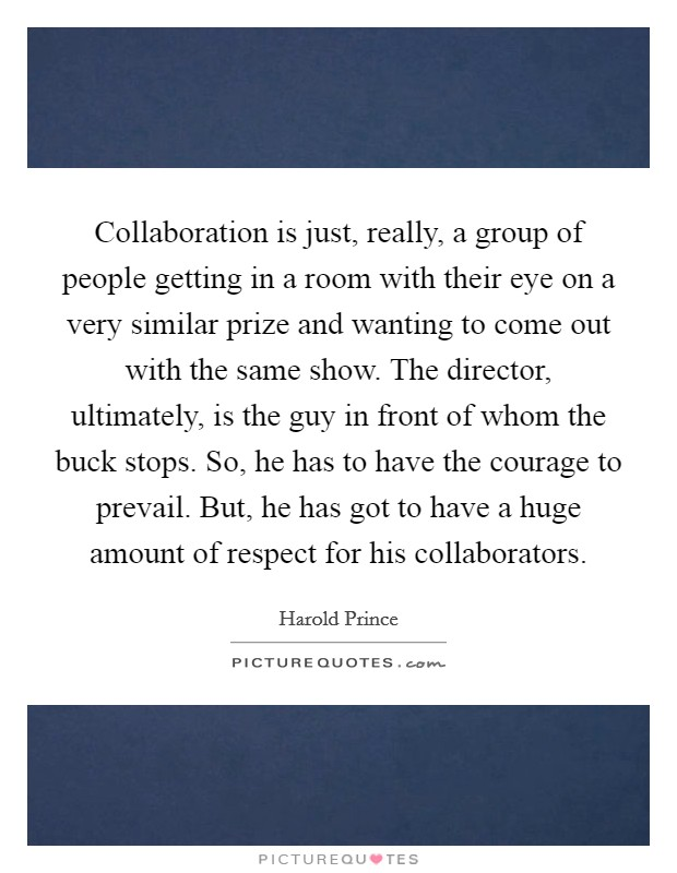 Collaboration is just, really, a group of people getting in a room with their eye on a very similar prize and wanting to come out with the same show. The director, ultimately, is the guy in front of whom the buck stops. So, he has to have the courage to prevail. But, he has got to have a huge amount of respect for his collaborators Picture Quote #1