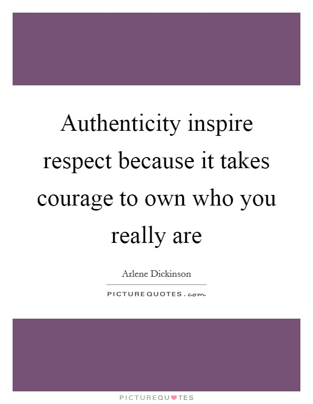 Authenticity inspire respect because it takes courage to own who you really are Picture Quote #1