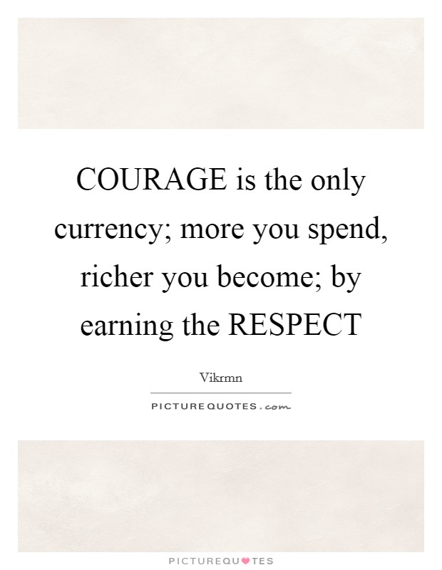 COURAGE is the only currency; more you spend, richer you become; by earning the RESPECT Picture Quote #1