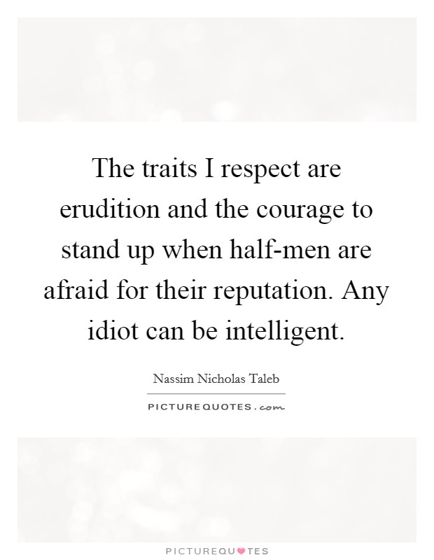 The traits I respect are erudition and the courage to stand up when half-men are afraid for their reputation. Any idiot can be intelligent Picture Quote #1