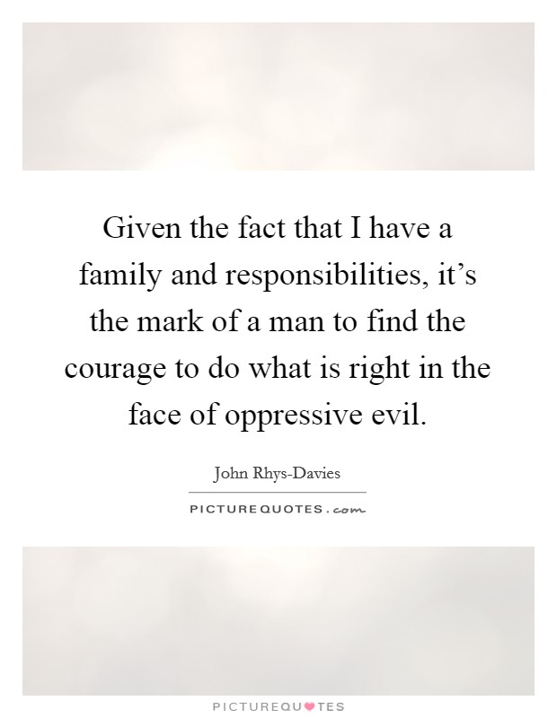 Given the fact that I have a family and responsibilities, it's the mark of a man to find the courage to do what is right in the face of oppressive evil Picture Quote #1