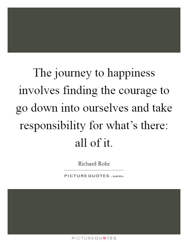 The journey to happiness involves finding the courage to go down into ourselves and take responsibility for what's there: all of it Picture Quote #1