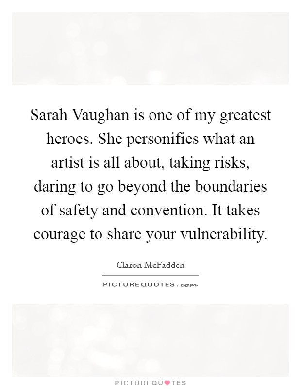 Sarah Vaughan is one of my greatest heroes. She personifies what an artist is all about, taking risks, daring to go beyond the boundaries of safety and convention. It takes courage to share your vulnerability Picture Quote #1