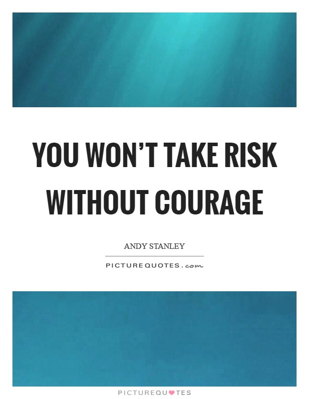You won't take risk without courage Picture Quote #1