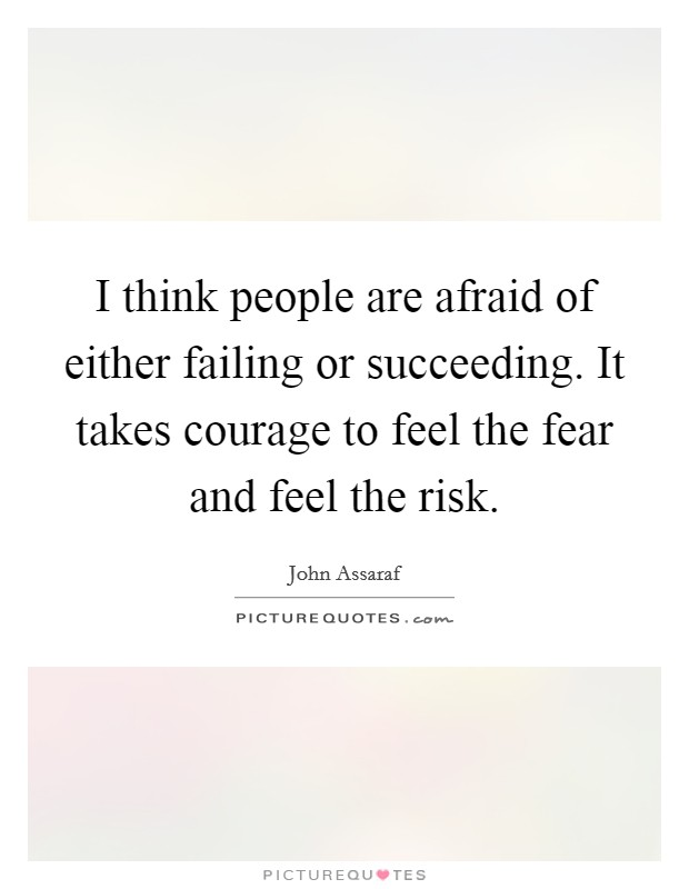 I think people are afraid of either failing or succeeding. It takes courage to feel the fear and feel the risk Picture Quote #1