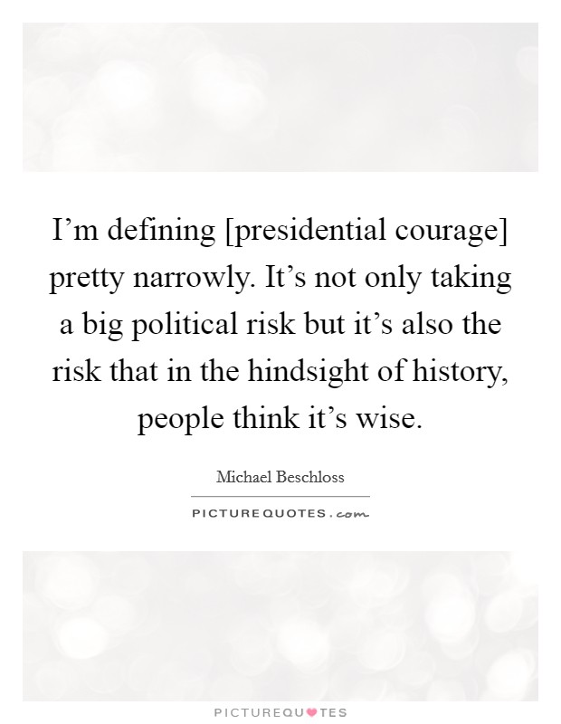 I'm defining [presidential courage] pretty narrowly. It's not only taking a big political risk but it's also the risk that in the hindsight of history, people think it's wise Picture Quote #1