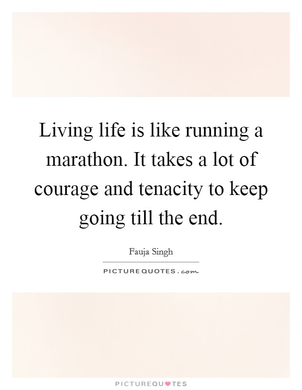 Living life is like running a marathon. It takes a lot of courage and tenacity to keep going till the end Picture Quote #1