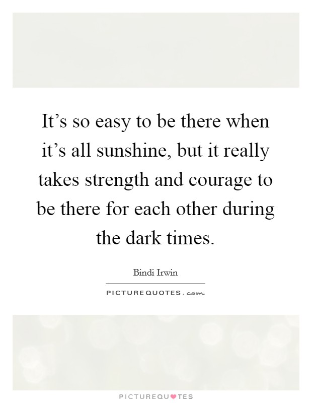 It's so easy to be there when it's all sunshine, but it really takes strength and courage to be there for each other during the dark times Picture Quote #1