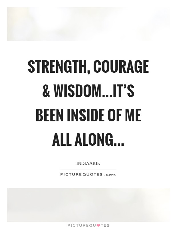 Strength, courage and wisdom...it's been inside of me all along... Picture Quote #1