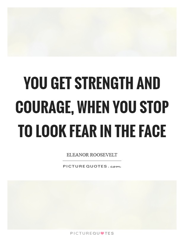 You get strength and courage, when you stop to look fear in the face Picture Quote #1