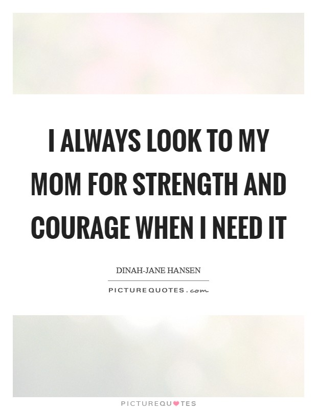 I always look to my mom for strength and courage when I need it Picture Quote #1