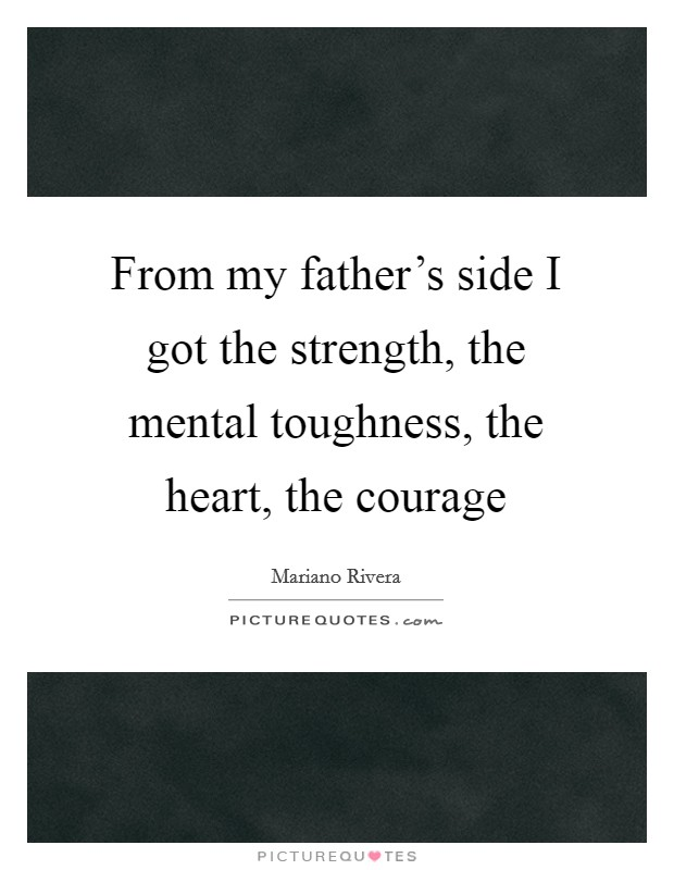 From my father's side I got the strength, the mental toughness, the heart, the courage Picture Quote #1