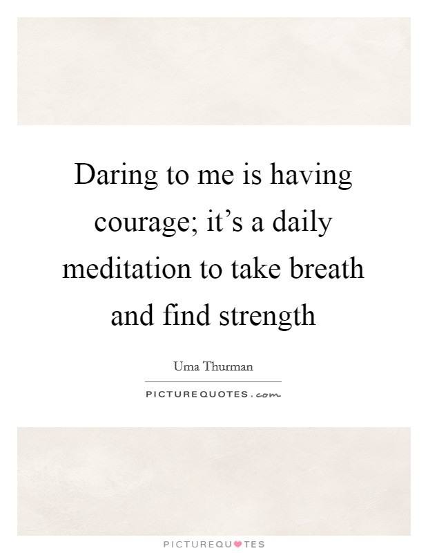 Daring to me is having courage; it's a daily meditation to take breath and find strength Picture Quote #1
