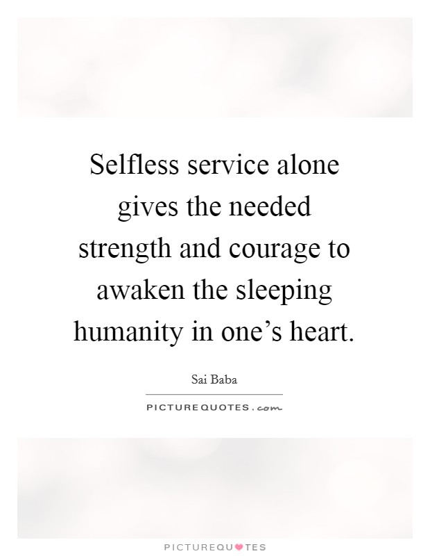 Selfless service alone gives the needed strength and courage to awaken the sleeping humanity in one's heart. Picture Quote #1