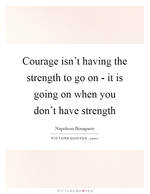 Courage isn't having the strength to go on - it is going on when you don't have strength Picture Quote #1