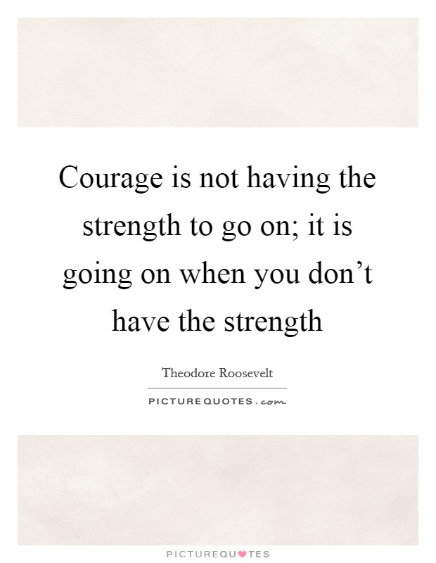 Courage is not having the strength to go on; it is going on when you don't have the strength Picture Quote #1