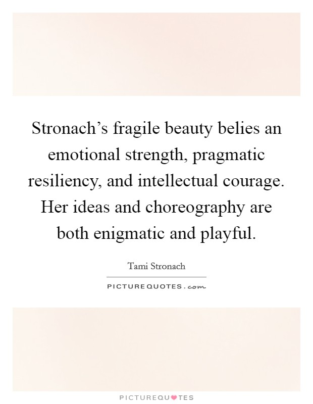 Stronach's fragile beauty belies an emotional strength, pragmatic resiliency, and intellectual courage. Her ideas and choreography are both enigmatic and playful Picture Quote #1