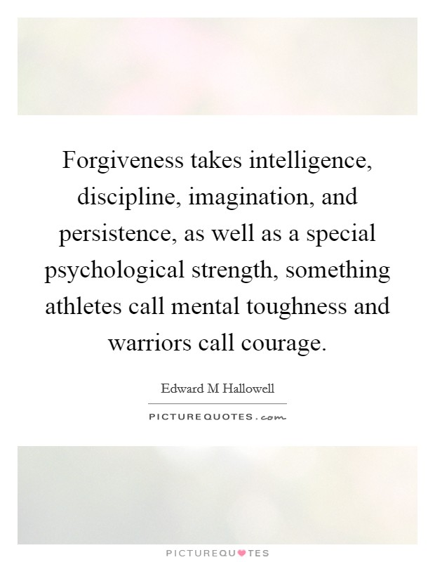 Forgiveness takes intelligence, discipline, imagination, and persistence, as well as a special psychological strength, something athletes call mental toughness and warriors call courage Picture Quote #1