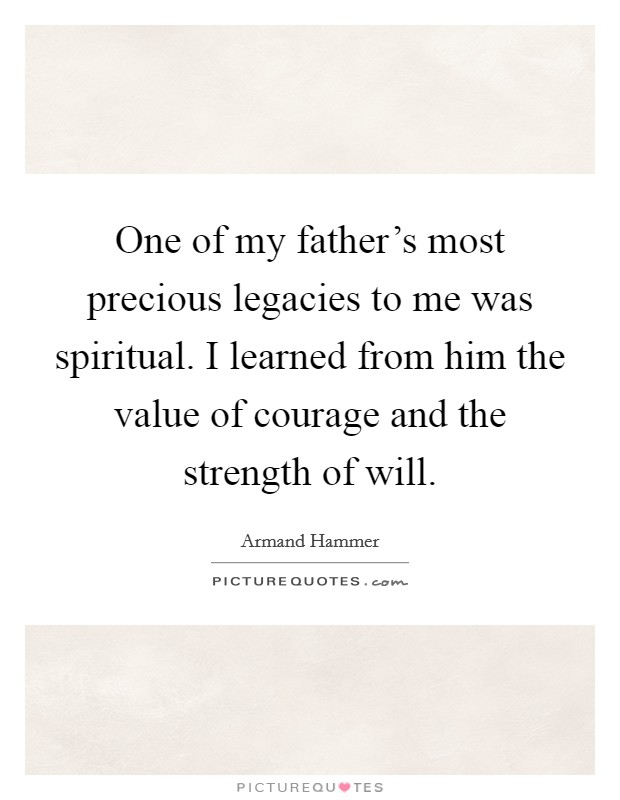 One of my father's most precious legacies to me was spiritual. I learned from him the value of courage and the strength of will. Picture Quote #1