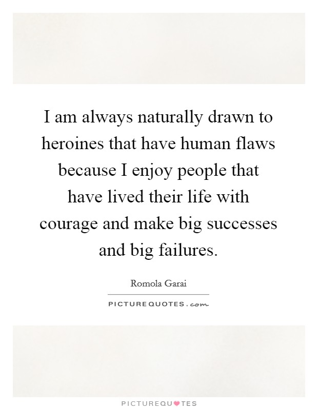 I am always naturally drawn to heroines that have human flaws because I enjoy people that have lived their life with courage and make big successes and big failures Picture Quote #1