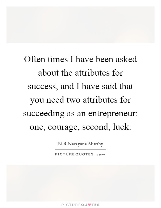 Often times I have been asked about the attributes for success, and I have said that you need two attributes for succeeding as an entrepreneur: one, courage, second, luck Picture Quote #1
