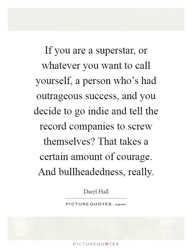 If you are a superstar, or whatever you want to call yourself, a person who's had outrageous success, and you decide to go indie and tell the record companies to screw themselves? That takes a certain amount of courage. And bullheadedness, really Picture Quote #1