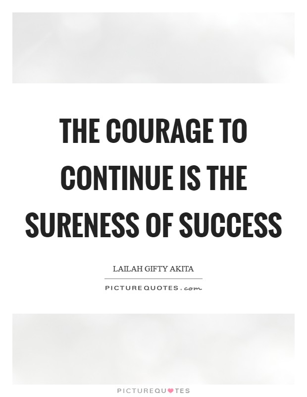The courage to continue is the sureness of success Picture Quote #1
