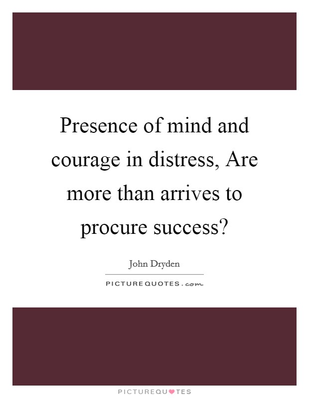 Presence of mind and courage in distress, Are more than arrives to procure success? Picture Quote #1