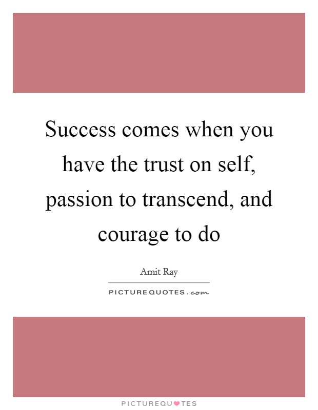Success comes when you have the trust on self, passion to transcend, and courage to do Picture Quote #1